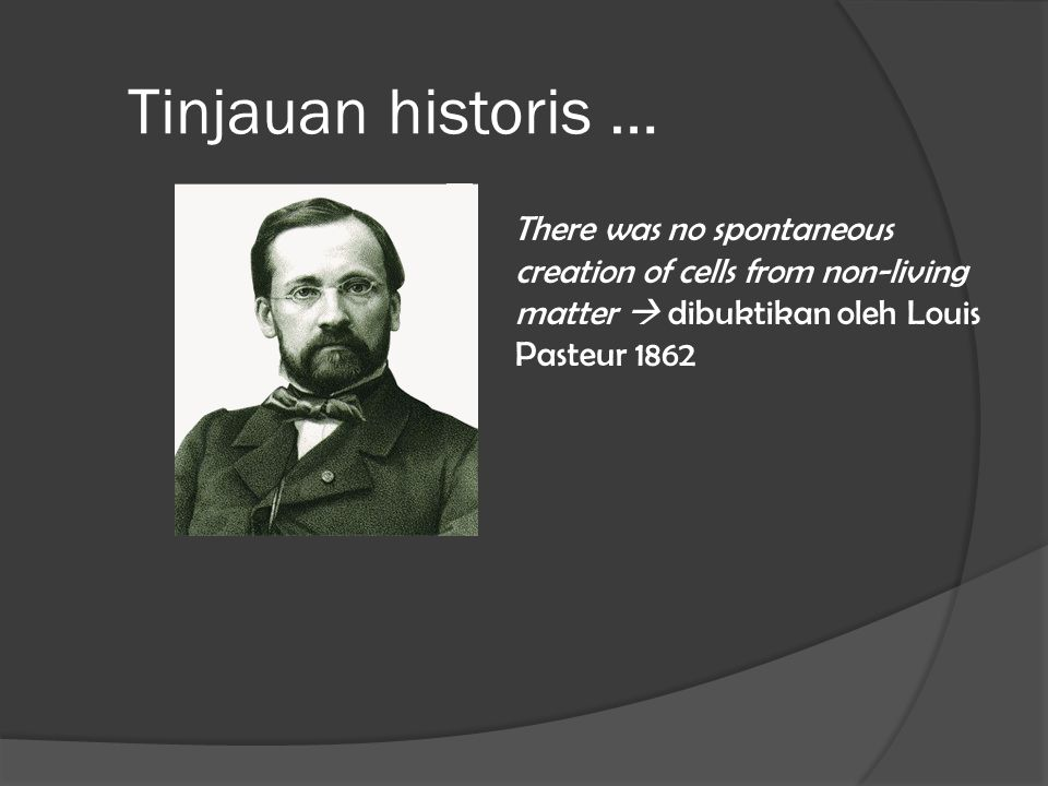 Tinjauan historis … There was no spontaneous creation of cells from non-living matter  dibuktikan oleh Louis Pasteur 1862