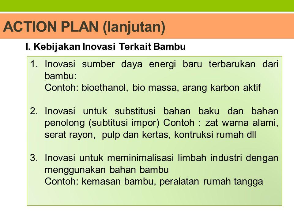 ACTION PLAN (lanjutan) 1.Inovasi sumber daya energi baru terbarukan dari bambu: Contoh: bioethanol, bio massa, arang karbon aktif 2.Inovasi untuk subs