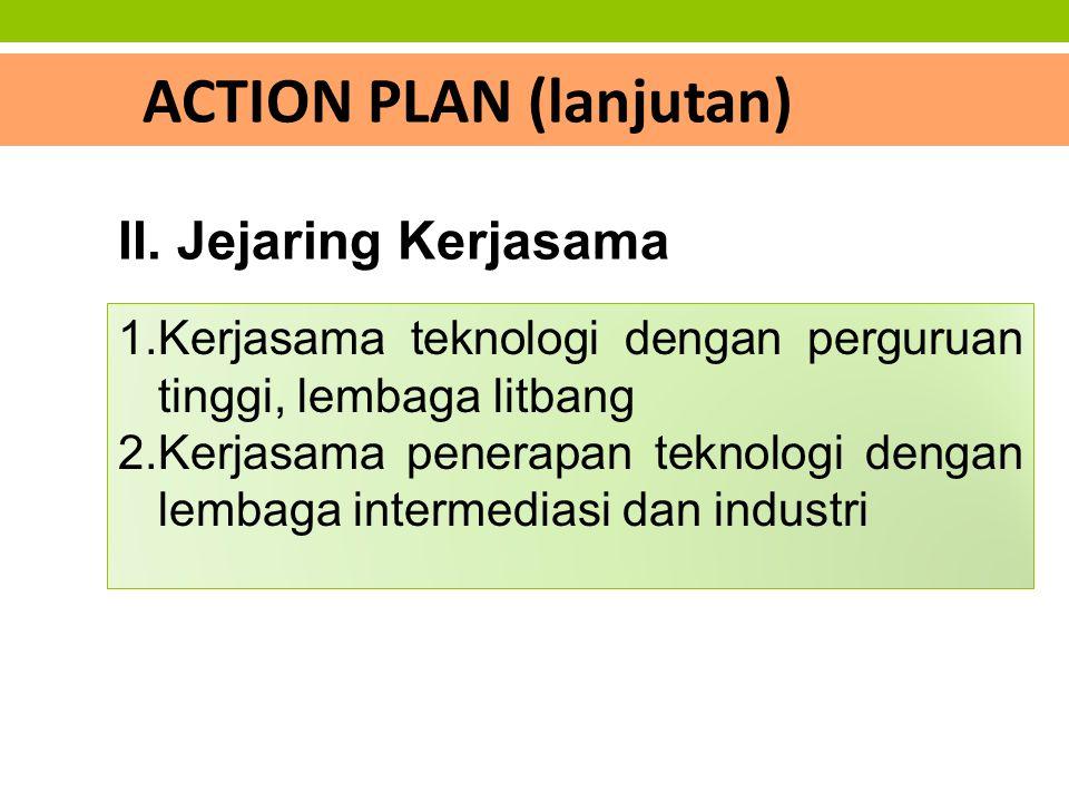 ACTION PLAN (lanjutan) 1.Kerjasama teknologi dengan perguruan tinggi, lembaga litbang 2.Kerjasama penerapan teknologi dengan lembaga intermediasi dan