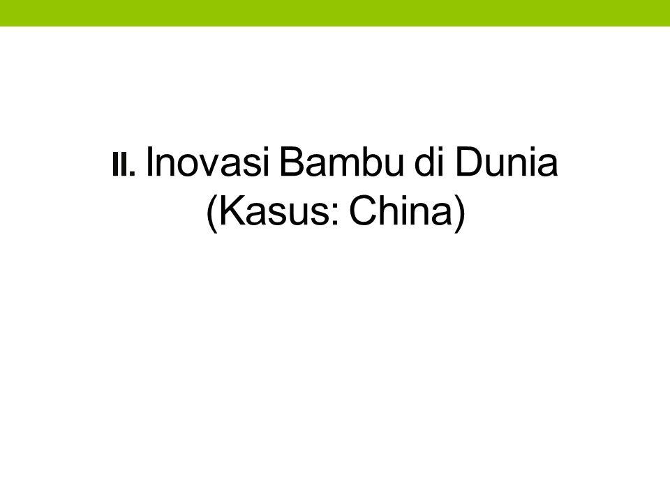 INOVASI BAMBU DI CHINA China  negara terbesar dengan sumber daya bambu dengan: kemampuan teknologi, management berkesinambungan banyak pengalaman dalam utilisasi bambu, serta berperan penting dalam pengembangan bambu di dunia international.