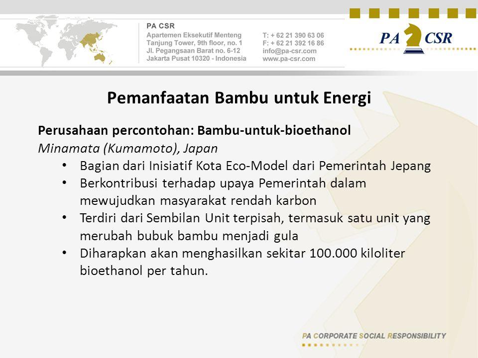 Pemanfaatan Bambu untuk Energi Perusahaan percontohan: Bambu-untuk-bioethanol Minamata (Kumamoto), Japan Bagian dari Inisiatif Kota Eco-Model dari Pemerintah Jepang Berkontribusi terhadap upaya Pemerintah dalam mewujudkan masyarakat rendah karbon Terdiri dari Sembilan Unit terpisah, termasuk satu unit yang merubah bubuk bambu menjadi gula Diharapkan akan menghasilkan sekitar 100.000 kiloliter bioethanol per tahun.
