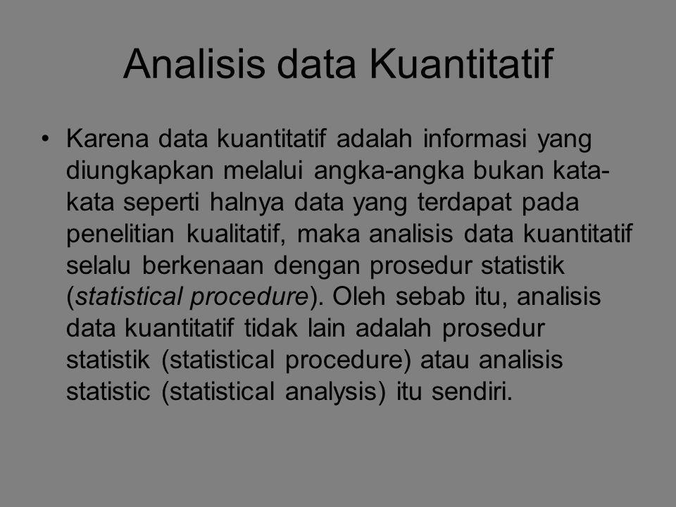 Analisis Data Pada Penelitian Kuantitatif Dilakukan dengan perhitungan statistik –Statistik Diskriptif (Descriptive Statistics) –Statistitik Inferential (Inferential Statistics) Parametrik (untuk data interval dan rasio) Non-parametrik (untuk data nominal dan ordinal)