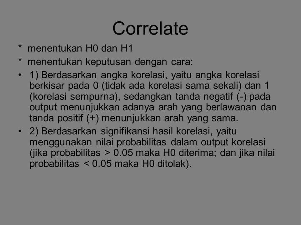 Correlate * menentukan H0 dan H1 * menentukan keputusan dengan cara: 1) Berdasarkan angka korelasi, yaitu angka korelasi berkisar pada 0 (tidak ada ko