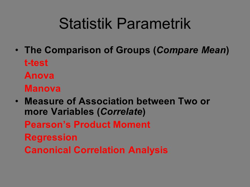 Statistik Parametrik The Comparison of Groups (Compare Mean) t-test Anova Manova Measure of Association between Two or more Variables (Correlate) Pearson's Product Moment Regression Canonical Correlation Analysis
