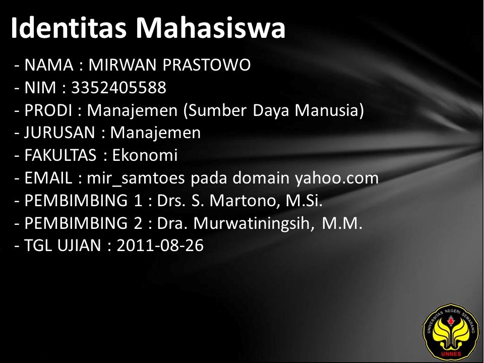 Identitas Mahasiswa - NAMA : MIRWAN PRASTOWO - NIM : 3352405588 - PRODI : Manajemen (Sumber Daya Manusia) - JURUSAN : Manajemen - FAKULTAS : Ekonomi - EMAIL : mir_samtoes pada domain yahoo.com - PEMBIMBING 1 : Drs.