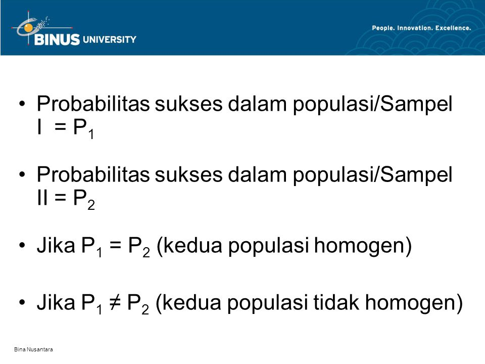 Bina Nusantara Probabilitas sukses dalam populasi/Sampel I = P 1 Probabilitas sukses dalam populasi/Sampel II = P 2 Jika P 1 = P 2 (kedua populasi homogen) Jika P 1 ≠ P 2 (kedua populasi tidak homogen)