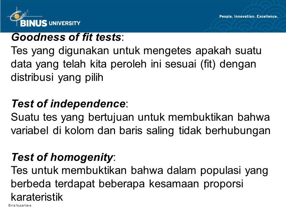 Bina Nusantara Goodness of fit tests: Tes yang digunakan untuk mengetes apakah suatu data yang telah kita peroleh ini sesuai (fit) dengan distribusi yang pilih Test of independence: Suatu tes yang bertujuan untuk membuktikan bahwa variabel di kolom dan baris saling tidak berhubungan Test of homogenity: Tes untuk membuktikan bahwa dalam populasi yang berbeda terdapat beberapa kesamaan proporsi karateristik