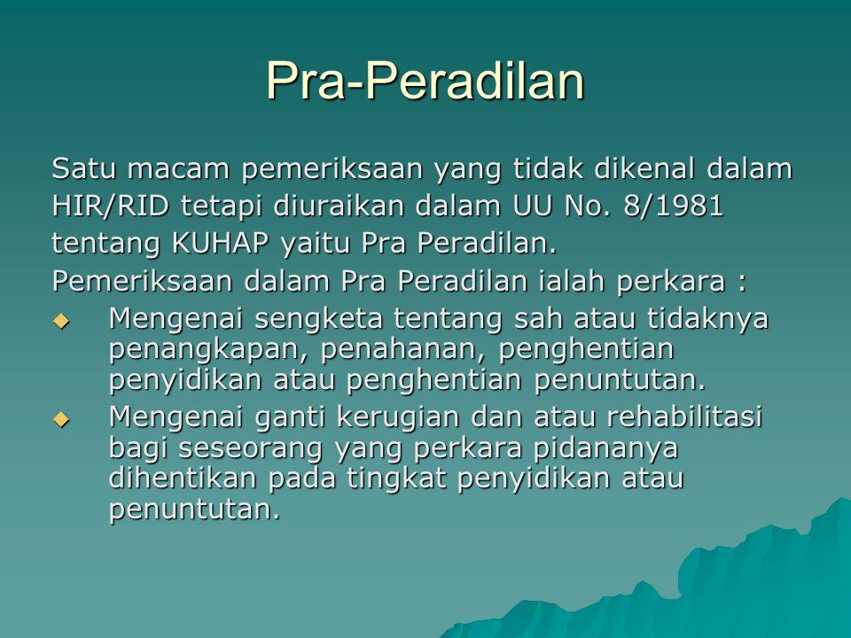 Pra-Peradilan Satu macam pemeriksaan yang tidak dikenal dalam HIR/RID tetapi diuraikan dalam UU No. 8/1981 tentang KUHAP yaitu Pra Peradilan. Pemeriks
