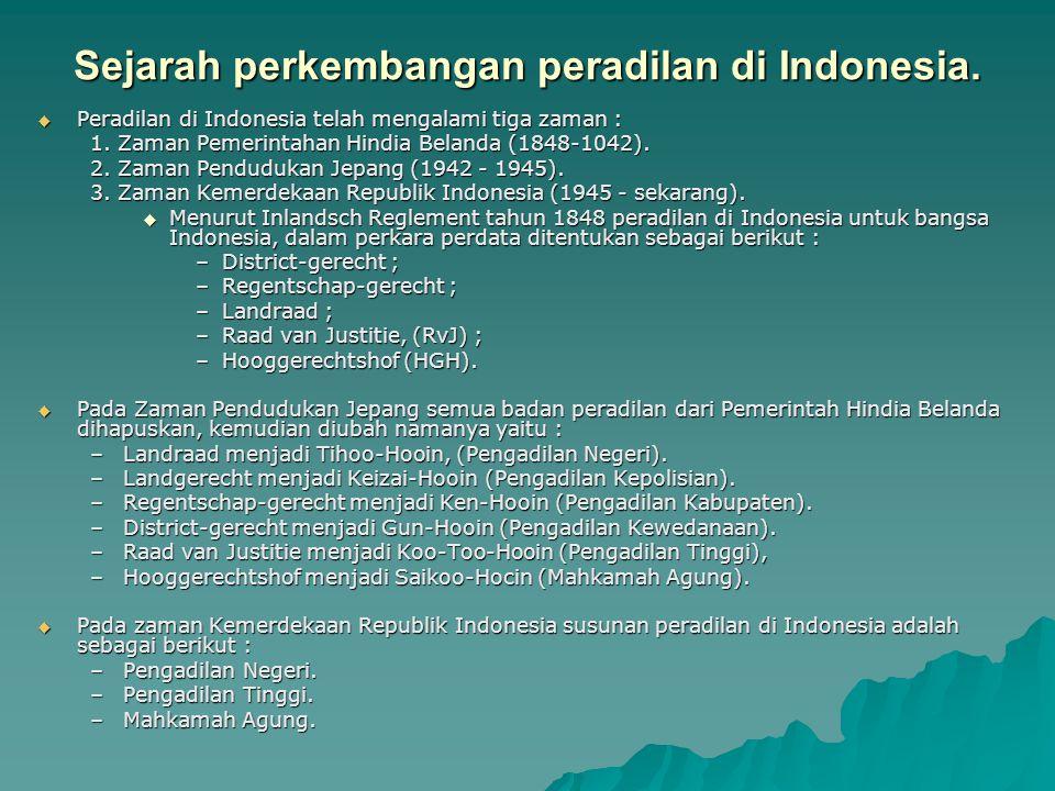 Sejarah perkembangan peradilan di Indonesia.  Peradilan di Indonesia telah mengalami tiga zaman : 1. Zaman Pemerintahan Hindia Belanda (1848-1042). 2