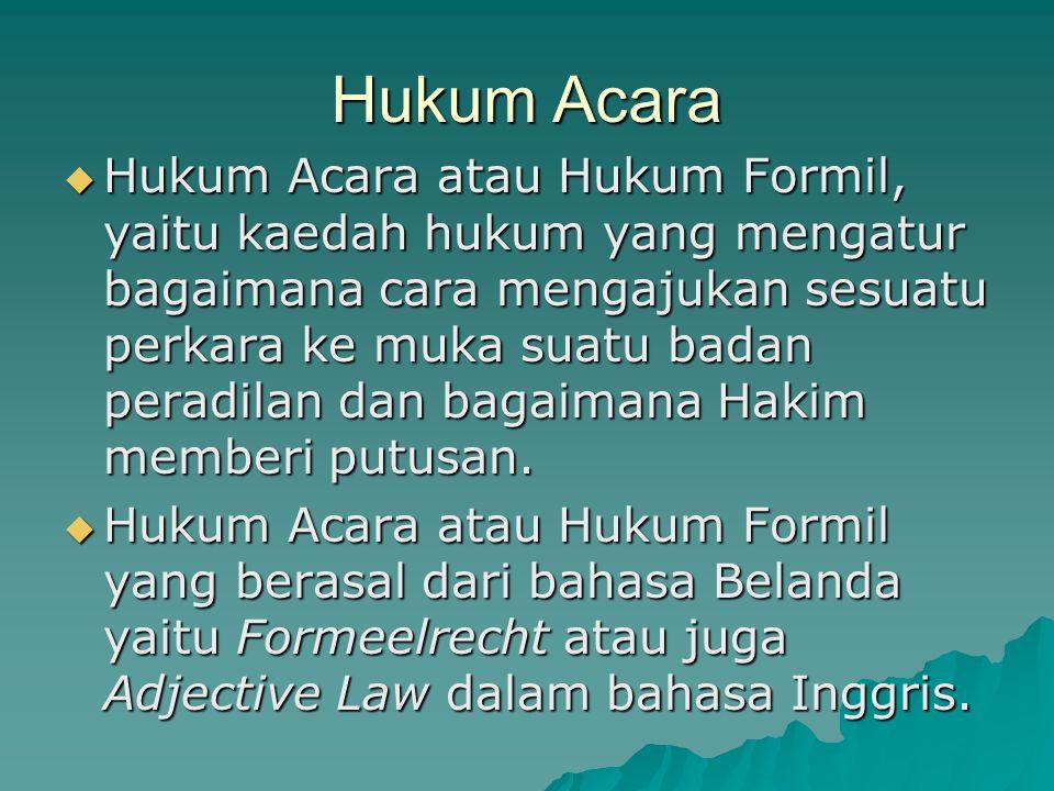 Hukum Acara  Hukum Acara atau Hukum Formil, yaitu kaedah hukum yang mengatur bagaimana cara mengajukan sesuatu perkara ke muka suatu badan peradilan