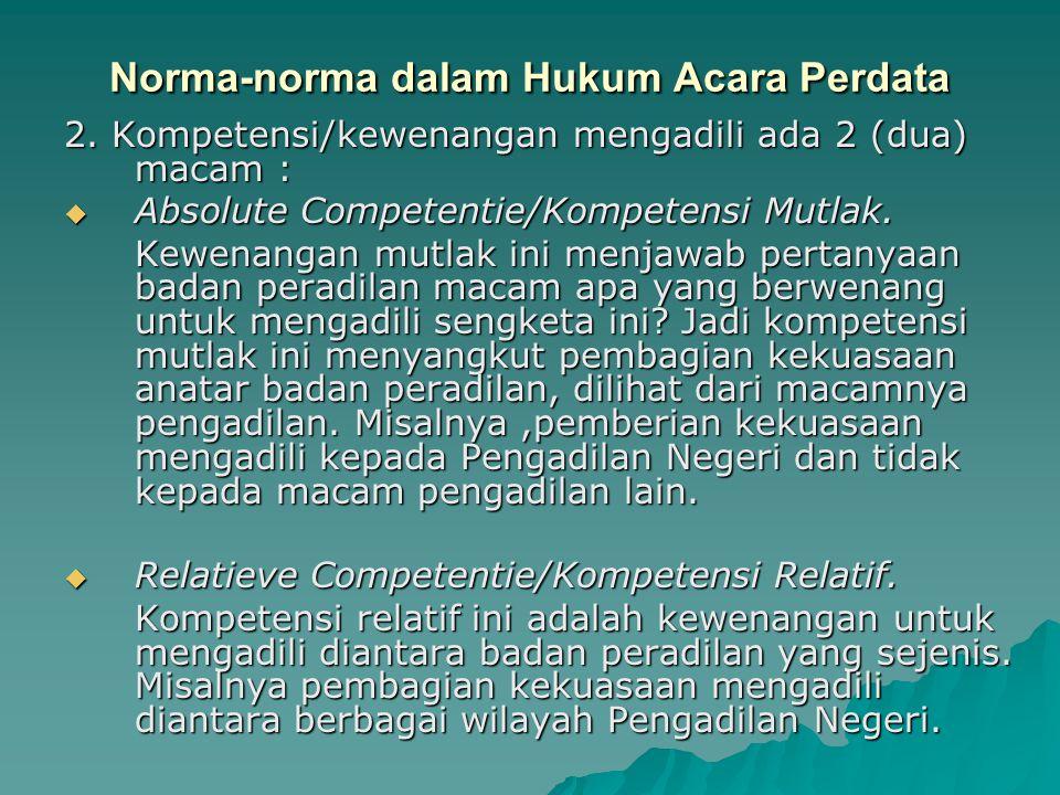 Norma-norma dalam Hukum Acara Perdata 2. Kompetensi/kewenangan mengadili ada 2 (dua) macam :  Absolute Competentie/Kompetensi Mutlak. Kewenangan mutl