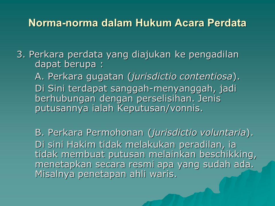 Norma-norma dalam Hukum Acara Perdata 3. Perkara perdata yang diajukan ke pengadilan dapat berupa : A. Perkara gugatan (jurisdictio contentiosa). Di S