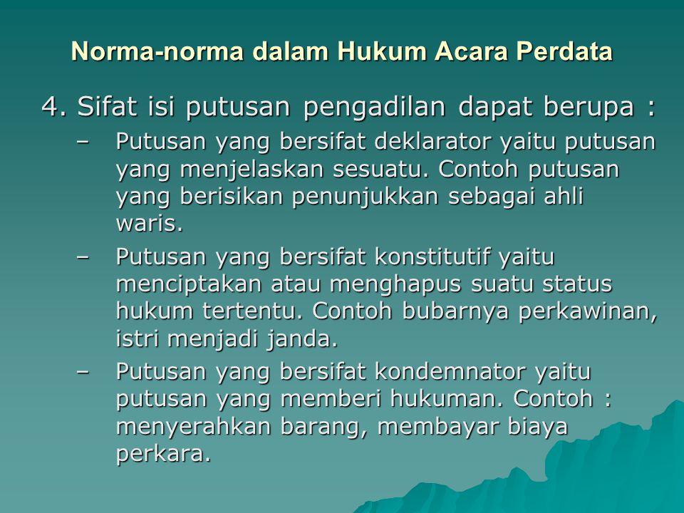 Norma-norma dalam Hukum Acara Perdata 4. Sifat isi putusan pengadilan dapat berupa : –Putusan yang bersifat deklarator yaitu putusan yang menjelaskan