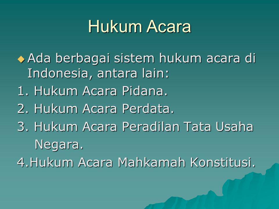 Hukum Acara  Ada berbagai sistem hukum acara di Indonesia, antara lain: 1. Hukum Acara Pidana. 2. Hukum Acara Perdata. 3. Hukum Acara Peradilan Tata