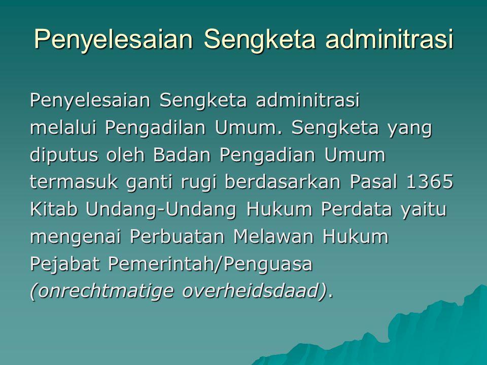 Penyelesaian Sengketa adminitrasi melalui Pengadilan Umum. Sengketa yang diputus oleh Badan Pengadian Umum termasuk ganti rugi berdasarkan Pasal 1365