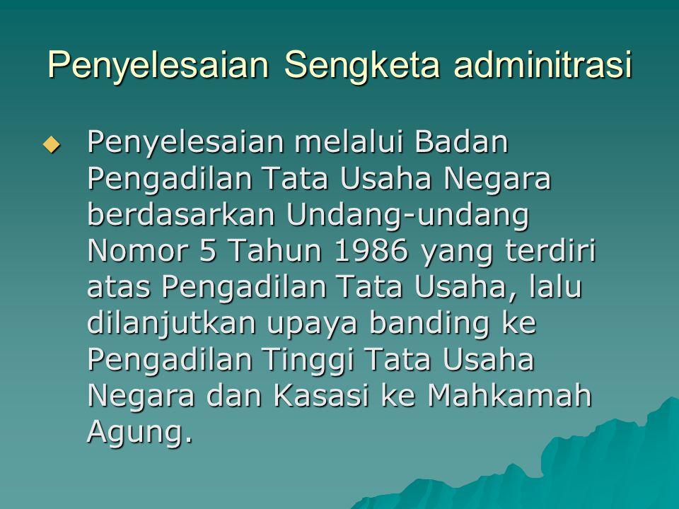 Penyelesaian Sengketa adminitrasi  Penyelesaian melalui Badan Pengadilan Tata Usaha Negara berdasarkan Undang-undang Nomor 5 Tahun 1986 yang terdiri