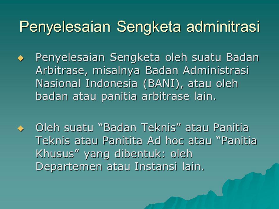 Penyelesaian Sengketa adminitrasi  Penyelesaian Sengketa oleh suatu Badan Arbitrase, misalnya Badan Administrasi Nasional Indonesia (BANI), atau oleh
