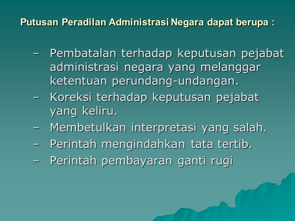 Putusan Peradilan Administrasi Negara dapat berupa : –Pembatalan terhadap keputusan pejabat administrasi negara yang melanggar ketentuan perundang-und