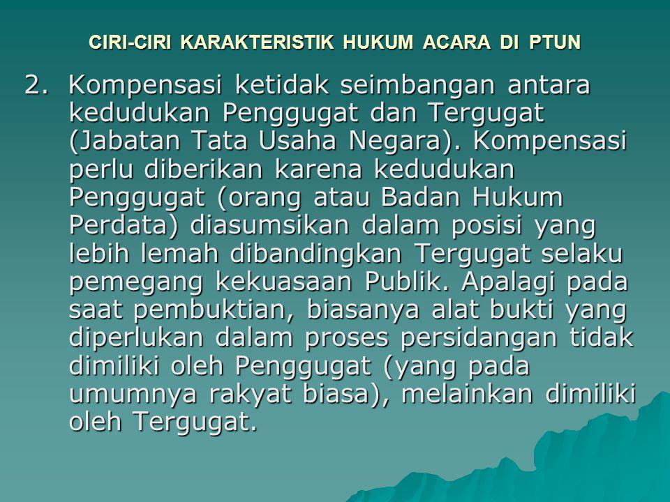 CIRI-CIRI KARAKTERISTIK HUKUM ACARA DI PTUN 2. Kompensasi ketidak seimbangan antara kedudukan Penggugat dan Tergugat (Jabatan Tata Usaha Negara). Komp