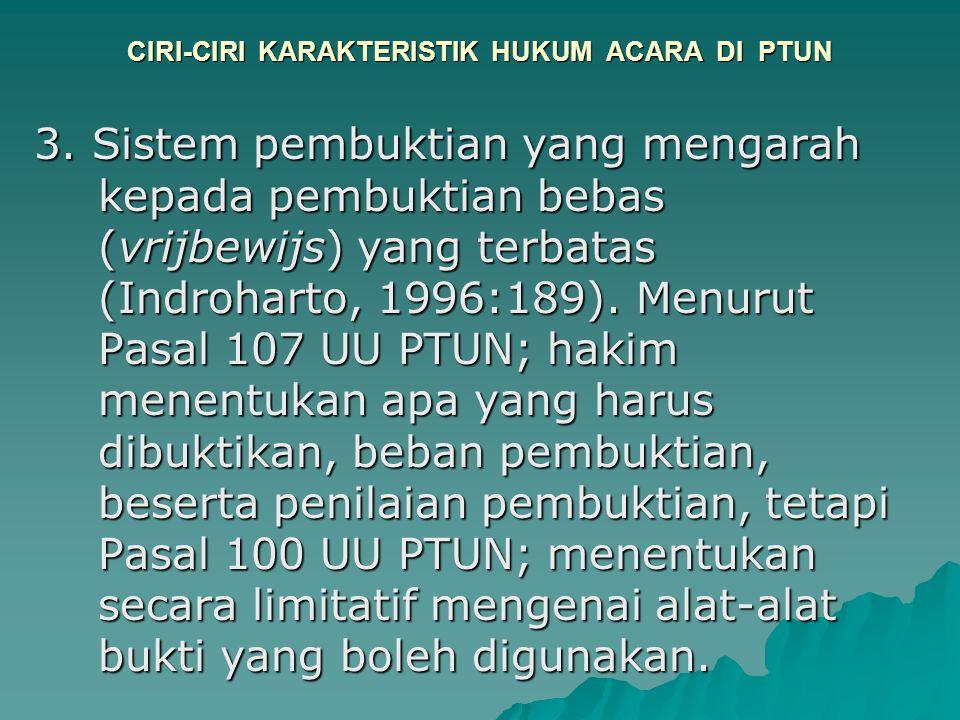 CIRI-CIRI KARAKTERISTIK HUKUM ACARA DI PTUN 3. Sistem pembuktian yang mengarah kepada pembuktian bebas (vrijbewijs) yang terbatas (Indroharto, 1996:18
