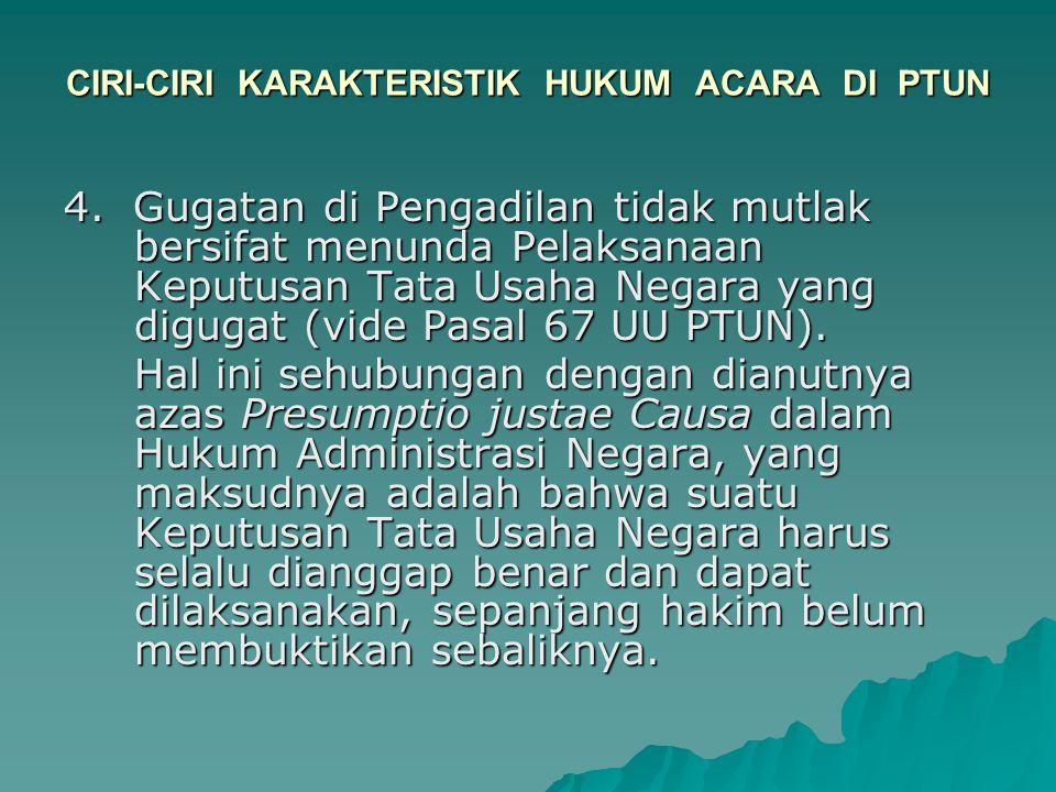 CIRI-CIRI KARAKTERISTIK HUKUM ACARA DI PTUN 4. Gugatan di Pengadilan tidak mutlak bersifat menunda Pelaksanaan Keputusan Tata Usaha Negara yang diguga