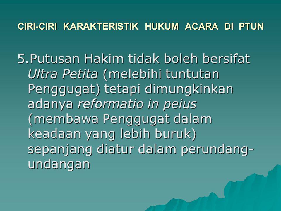 CIRI-CIRI KARAKTERISTIK HUKUM ACARA DI PTUN 5.Putusan Hakim tidak boleh bersifat Ultra Petita (melebihi tuntutan Penggugat) tetapi dimungkinkan adanya