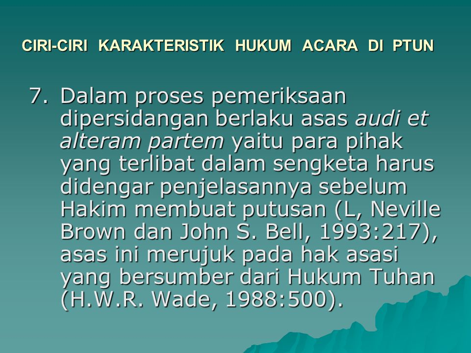 CIRI-CIRI KARAKTERISTIK HUKUM ACARA DI PTUN 7.Dalam proses pemeriksaan dipersidangan berlaku asas audi et alteram partem yaitu para pihak yang terliba