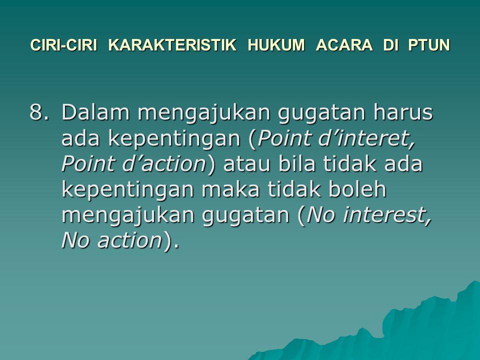 CIRI-CIRI KARAKTERISTIK HUKUM ACARA DI PTUN 8.Dalam mengajukan gugatan harus ada kepentingan (Point d'interet, Point d'action) atau bila tidak ada kep