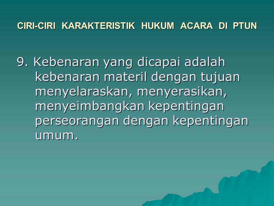 CIRI-CIRI KARAKTERISTIK HUKUM ACARA DI PTUN 9. Kebenaran yang dicapai adalah kebenaran materil dengan tujuan menyelaraskan, menyerasikan, menyeimbangk