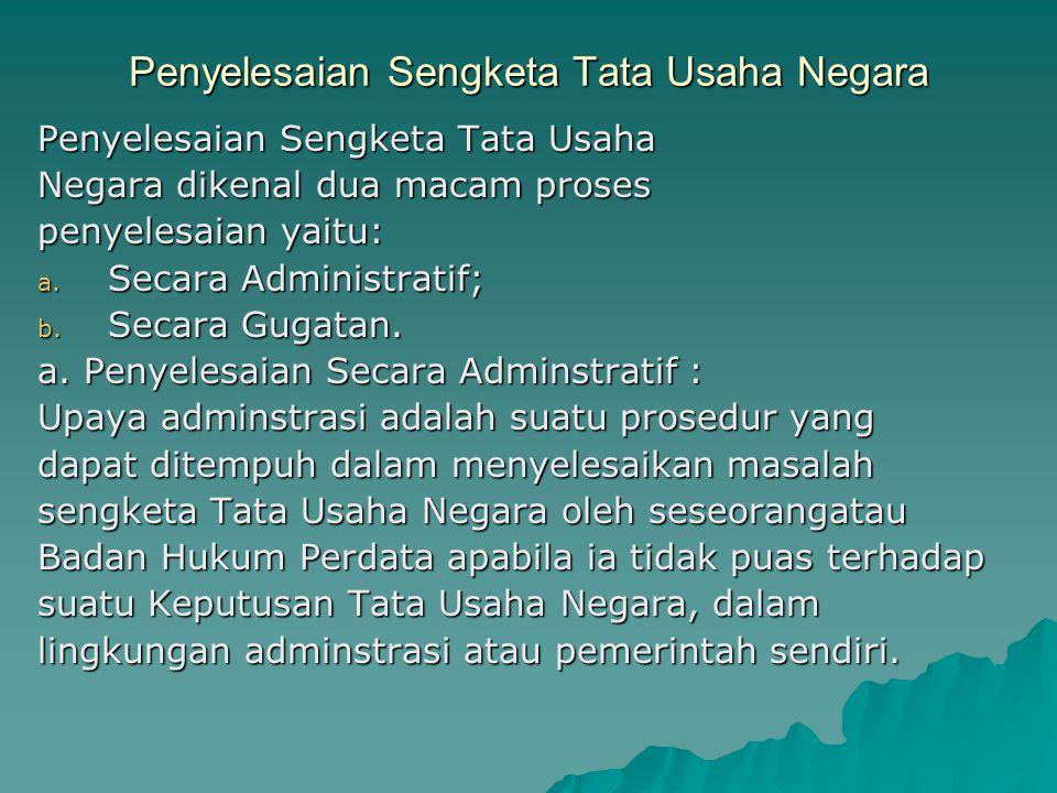 Penyelesaian Sengketa Tata Usaha Negara Penyelesaian Sengketa Tata Usaha Negara dikenal dua macam proses penyelesaian yaitu: a. Secara Administratif;
