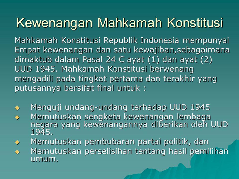 Kewenangan Mahkamah Konstitusi Mahkamah Konstitusi Republik Indonesia mempunyai Empat kewenangan dan satu kewajiban,sebagaimana dimaktub dalam Pasal 2