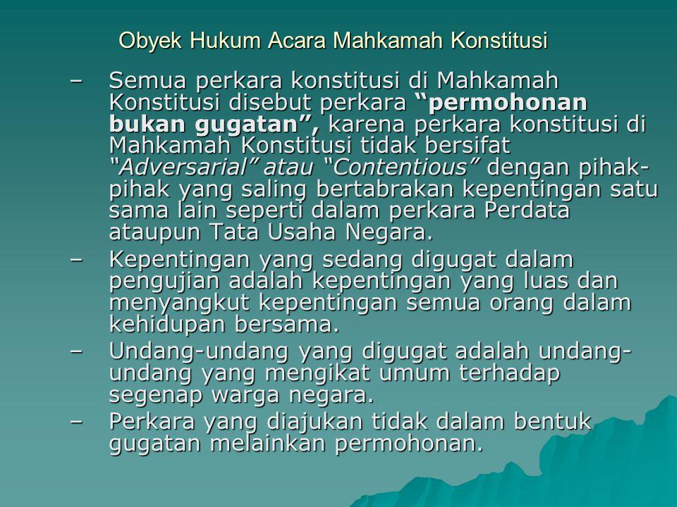 """Obyek Hukum Acara Mahkamah Konstitusi –Semua perkara konstitusi di Mahkamah Konstitusi disebut perkara """"permohonan bukan gugatan"""", karena perkara kons"""