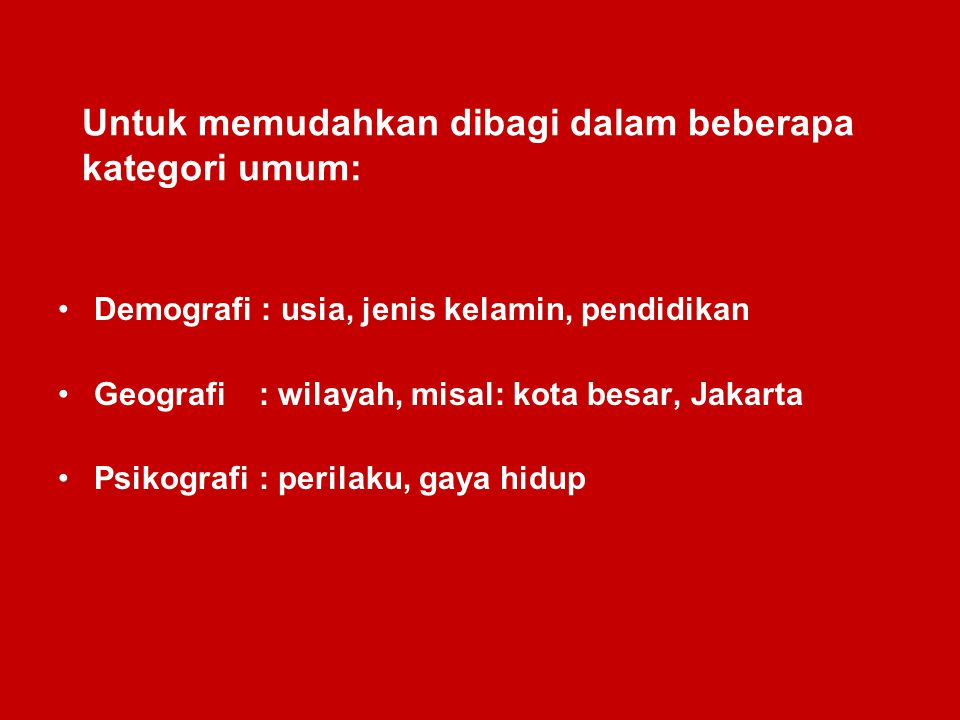 Untuk memudahkan dibagi dalam beberapa kategori umum: Demografi : usia, jenis kelamin, pendidikan Geografi : wilayah, misal: kota besar, Jakarta Psiko