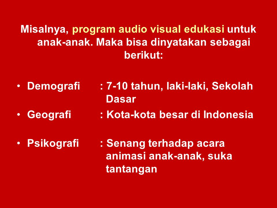 Misalnya, program audio visual edukasi untuk anak-anak. Maka bisa dinyatakan sebagai berikut: Demografi : 7-10 tahun, laki-laki, Sekolah Dasar Geograf