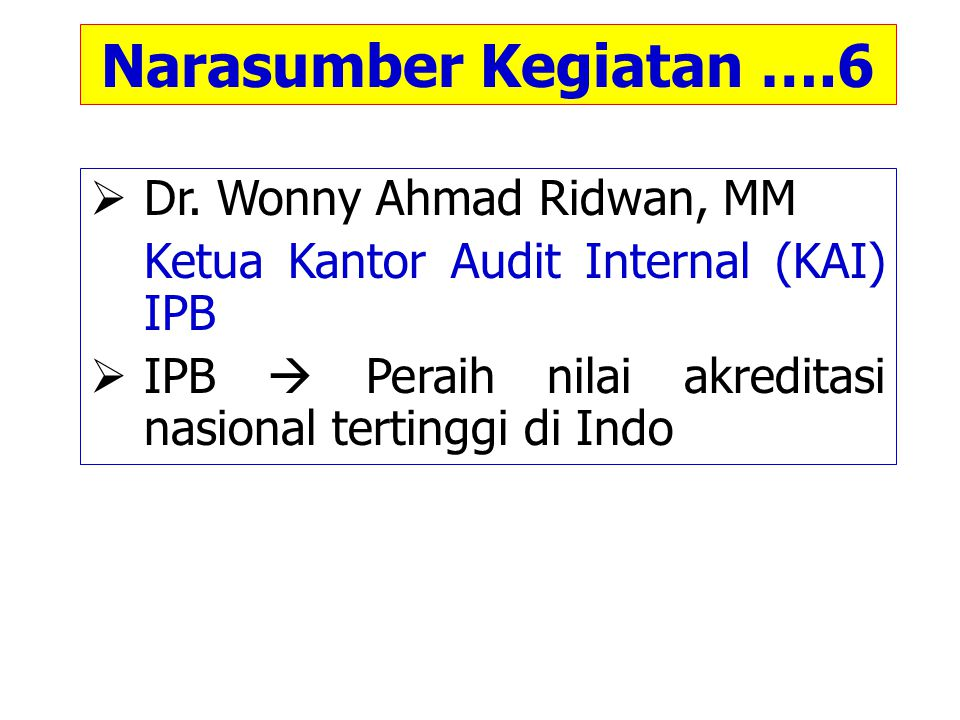 Narasumber Kegiatan ….6  Dr. Wonny Ahmad Ridwan, MM Ketua Kantor Audit Internal (KAI) IPB  IPB  Peraih nilai akreditasi nasional tertinggi di Indo