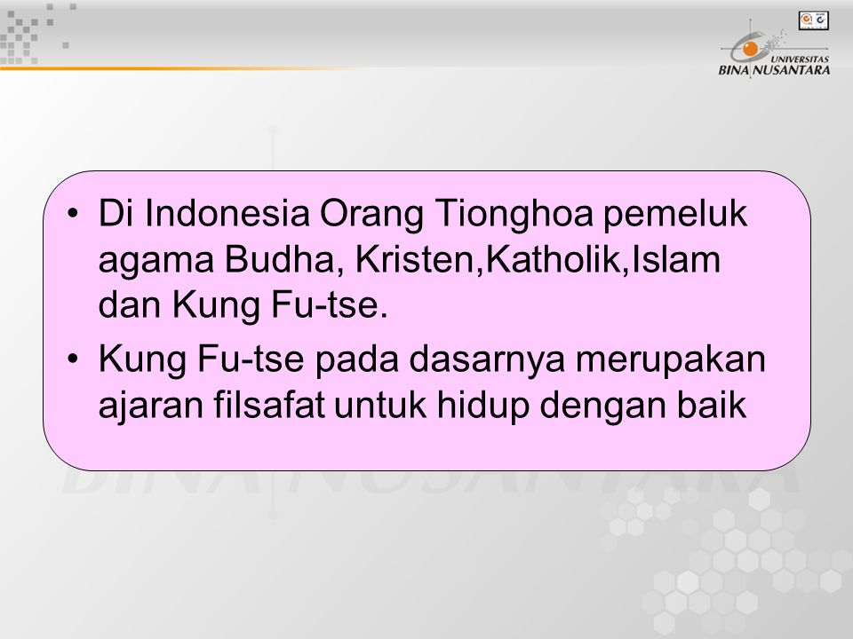 Di Indonesia Orang Tionghoa pemeluk agama Budha, Kristen,Katholik,Islam dan Kung Fu-tse. Kung Fu-tse pada dasarnya merupakan ajaran filsafat untuk hid