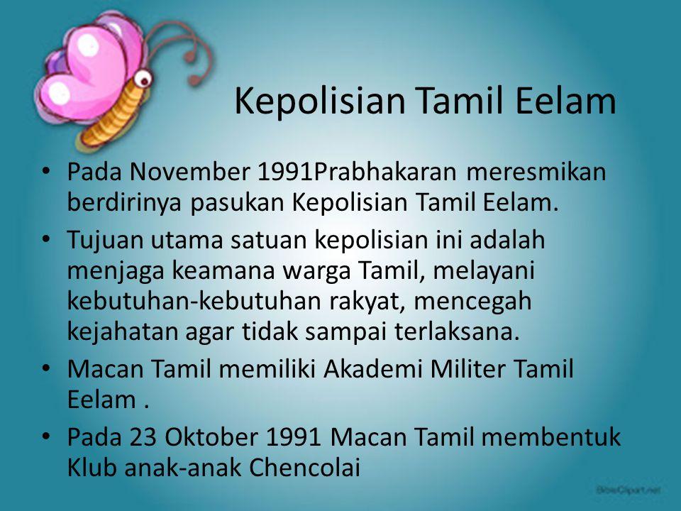 Kepolisian Tamil Eelam Pada November 1991Prabhakaran meresmikan berdirinya pasukan Kepolisian Tamil Eelam. Tujuan utama satuan kepolisian ini adalah m