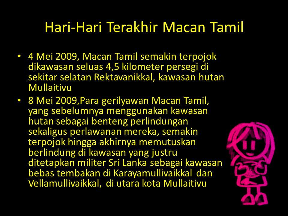Hari-Hari Terakhir Macan Tamil 4 Mei 2009, Macan Tamil semakin terpojok dikawasan seluas 4,5 kilometer persegi di sekitar selatan Rektavanikkal, kawas