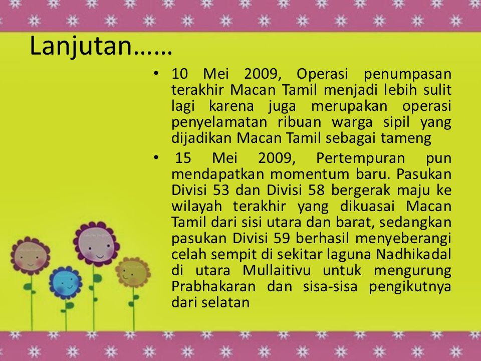 Lanjutan…… 10 Mei 2009, Operasi penumpasan terakhir Macan Tamil menjadi lebih sulit lagi karena juga merupakan operasi penyelamatan ribuan warga sipil