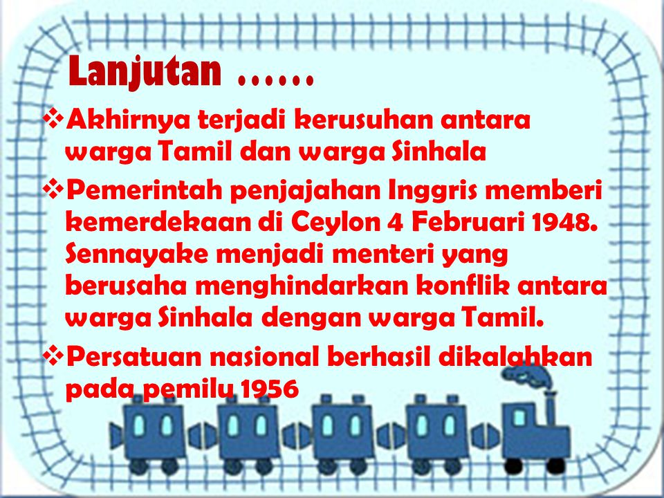 Lanjutan ……  Akhirnya terjadi kerusuhan antara warga Tamil dan warga Sinhala  Pemerintah penjajahan Inggris memberi kemerdekaan di Ceylon 4 Februari