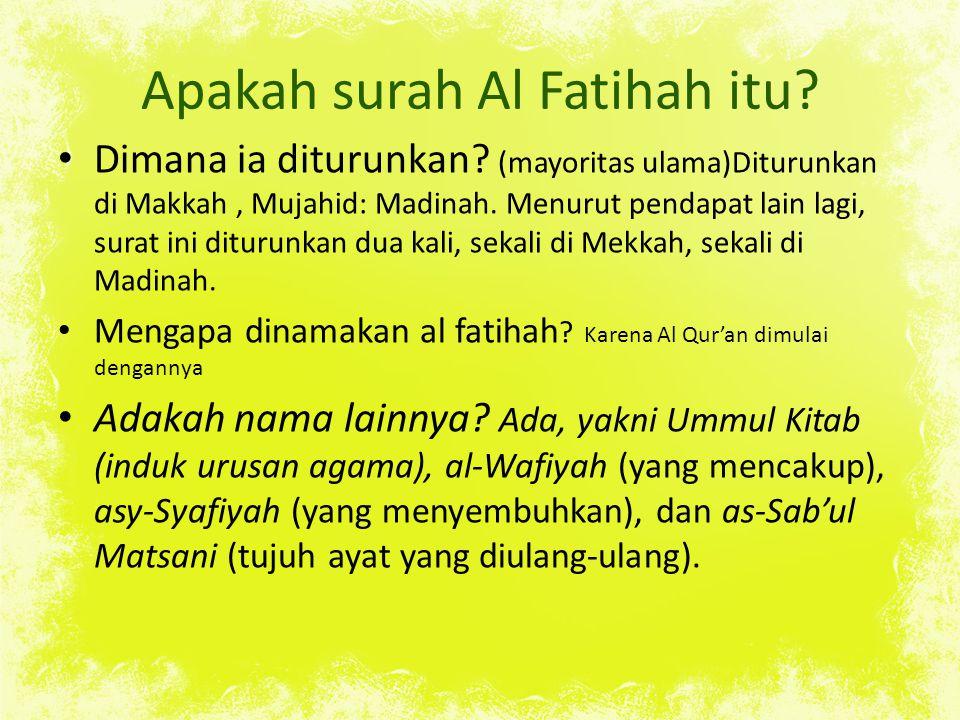 Apakah surah Al Fatihah itu? Dimana ia diturunkan? (mayoritas ulama)Diturunkan di Makkah, Mujahid: Madinah. Menurut pendapat lain lagi, surat ini ditu