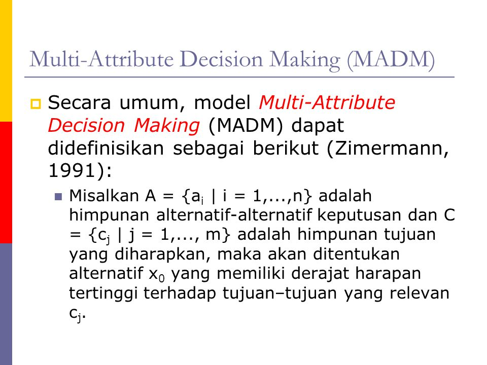 Multi-Attribute Decision Making (MADM)  Secara umum, model Multi-Attribute Decision Making (MADM) dapat didefinisikan sebagai berikut (Zimermann, 199