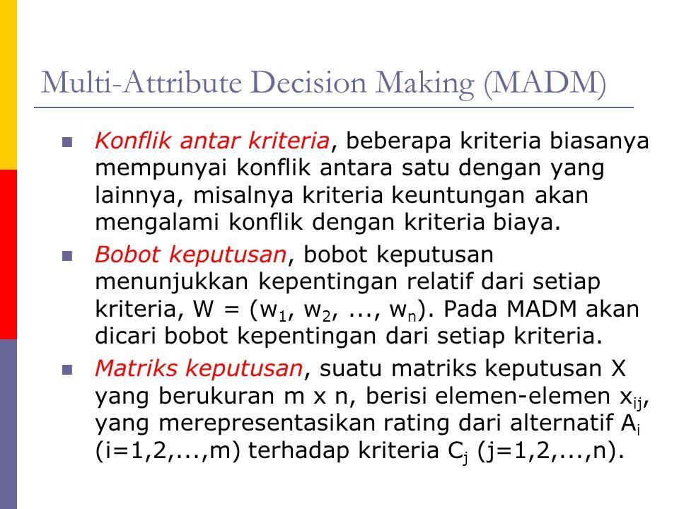 Multi-Attribute Decision Making (MADM) Konflik antar kriteria, beberapa kriteria biasanya mempunyai konflik antara satu dengan yang lainnya, misalnya