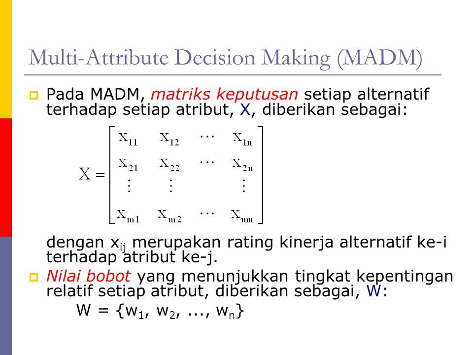 Multi-Attribute Decision Making (MADM)  Pada MADM, matriks keputusan setiap alternatif terhadap setiap atribut, X, diberikan sebagai: dengan x ij mer