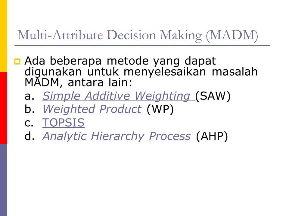 Multi-Attribute Decision Making (MADM)  Ada beberapa metode yang dapat digunakan untuk menyelesaikan masalah MADM, antara lain: a. Simple Additive We