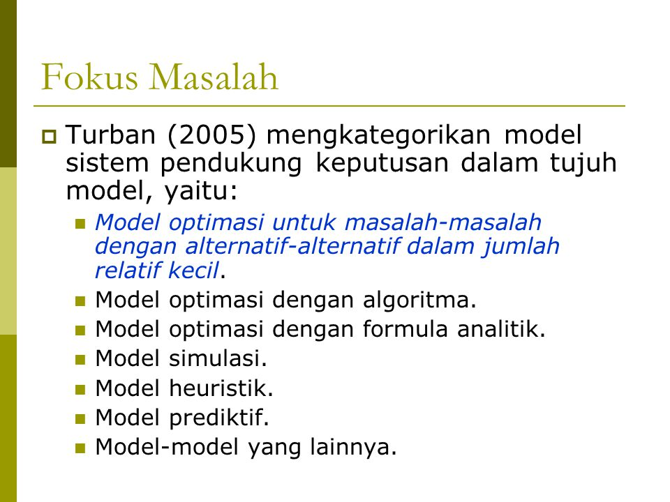 Fokus Masalah  Turban (2005) mengkategorikan model sistem pendukung keputusan dalam tujuh model, yaitu: Model optimasi untuk masalah-masalah dengan a