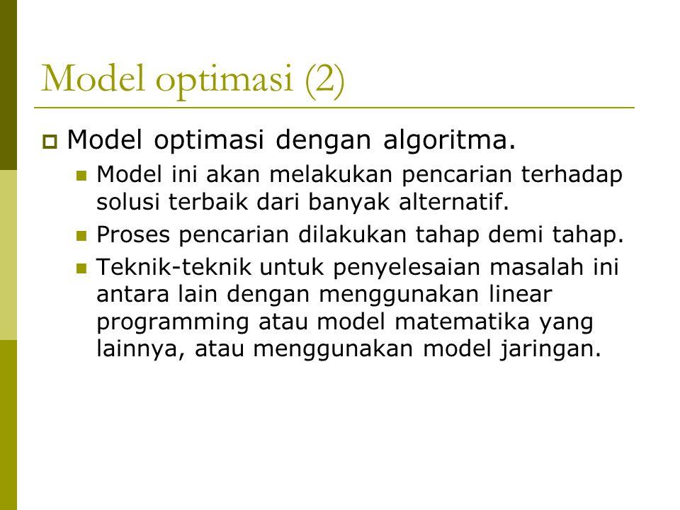 Model optimasi (2)  Model optimasi dengan algoritma. Model ini akan melakukan pencarian terhadap solusi terbaik dari banyak alternatif. Proses pencar