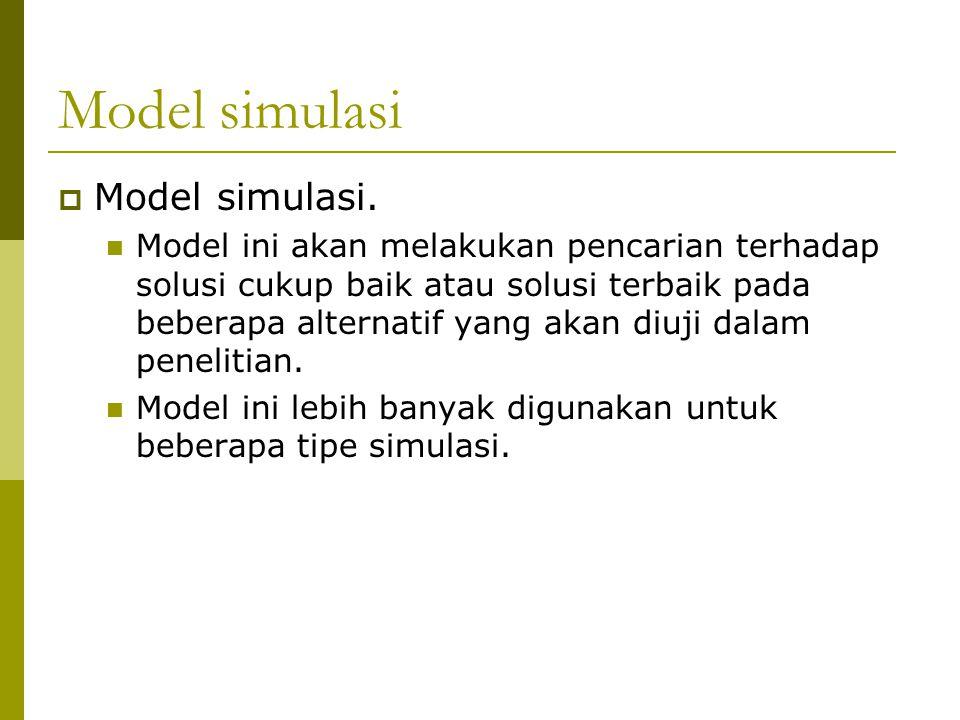 Model simulasi  Model simulasi. Model ini akan melakukan pencarian terhadap solusi cukup baik atau solusi terbaik pada beberapa alternatif yang akan