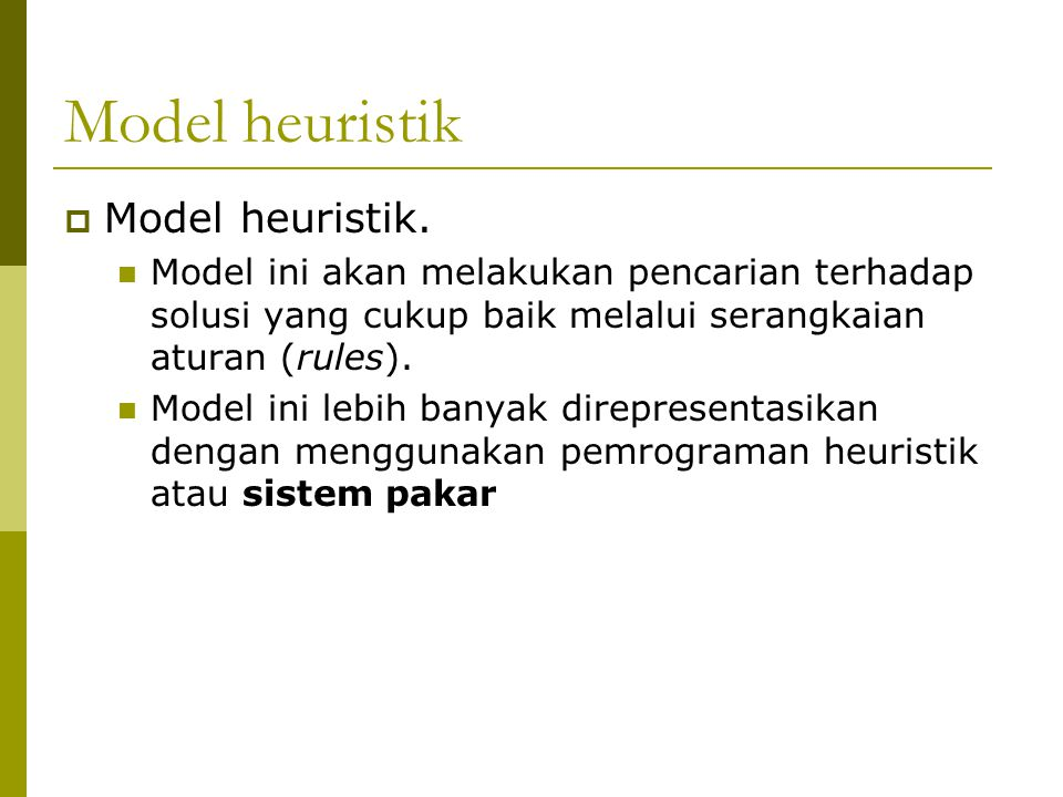 Model heuristik  Model heuristik. Model ini akan melakukan pencarian terhadap solusi yang cukup baik melalui serangkaian aturan (rules). Model ini le