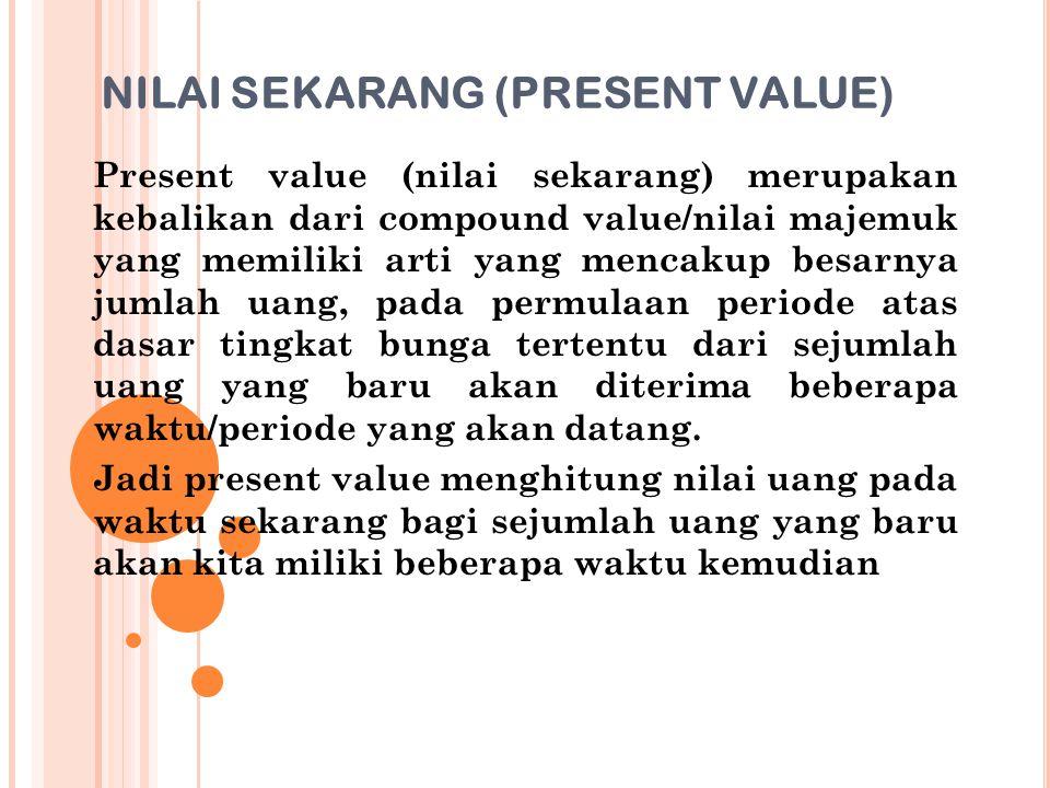 NILAI SEKARANG (PRESENT VALUE) Present value (nilai sekarang) merupakan kebalikan dari compound value/nilai majemuk yang memiliki arti yang mencakup b